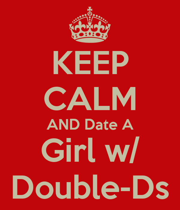 KEEP CALM AND Date A Girl w/ Double-Ds
