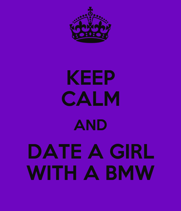 KEEP CALM AND DATE A GIRL WITH A BMW