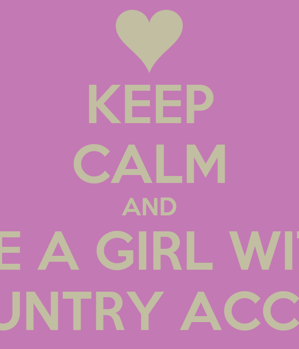 KEEP CALM AND DATE A GIRL WITH A COUNTRY ACCENT