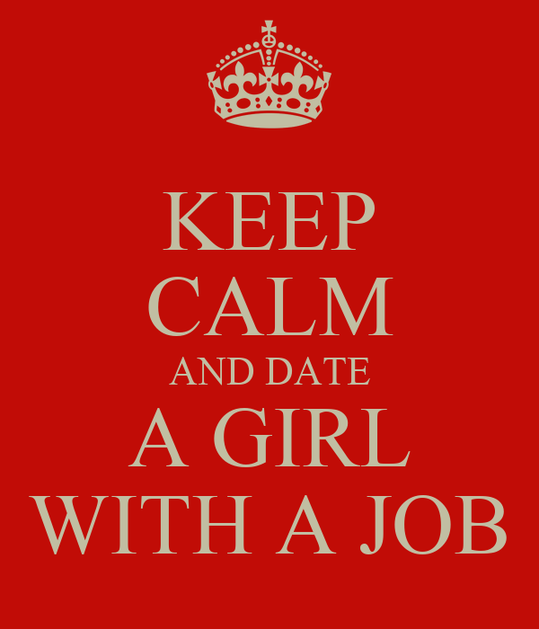 KEEP CALM AND DATE A GIRL WITH A JOB