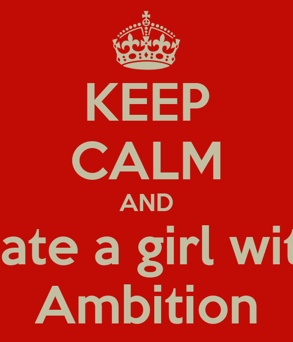 KEEP CALM AND Date a girl with Ambition