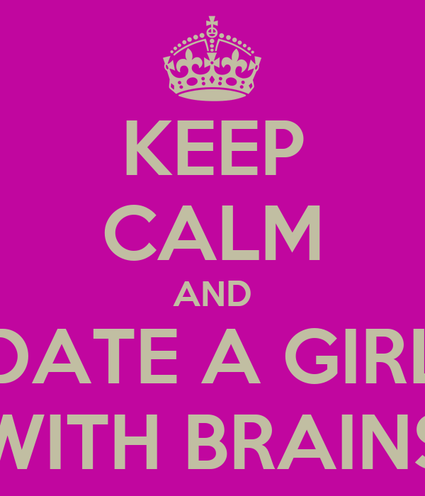KEEP CALM AND DATE A GIRL WITH BRAINS