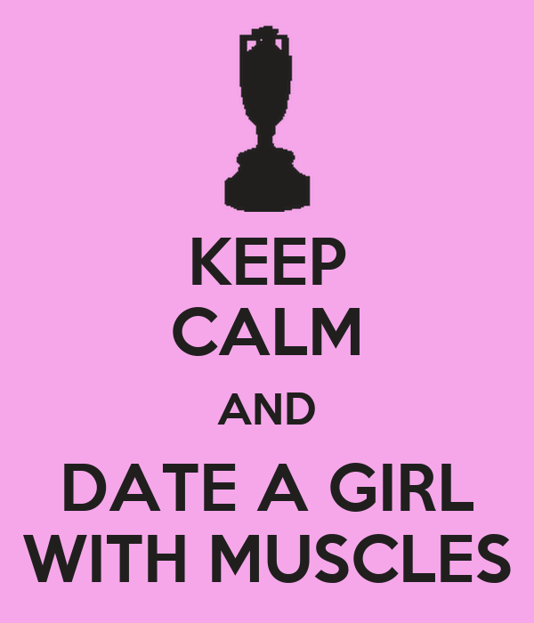 KEEP CALM AND DATE A GIRL WITH MUSCLES