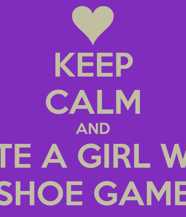 KEEP CALM AND DATE A GIRL WITH SHOE GAME