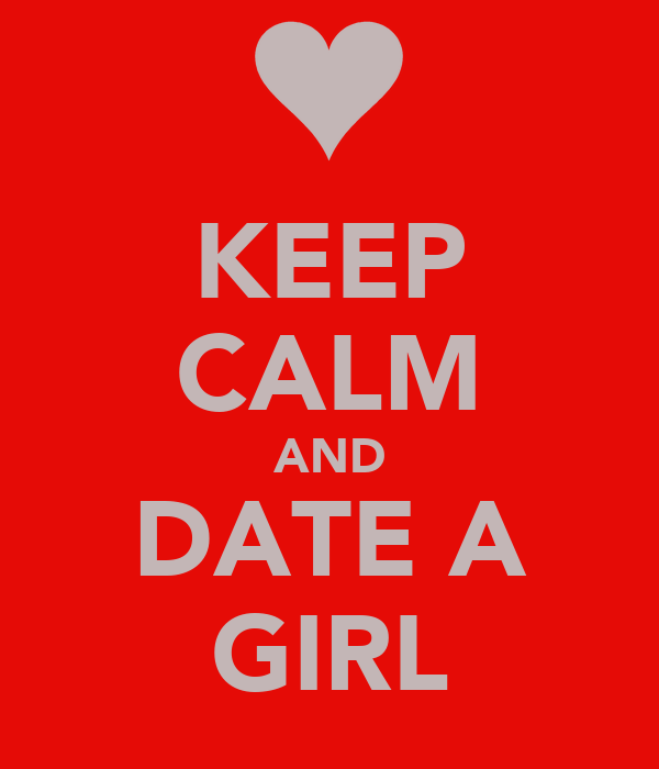 KEEP CALM AND DATE A GIRL