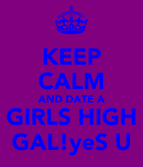 KEEP CALM AND DATE A GIRLS HIGH GAL!yeS U