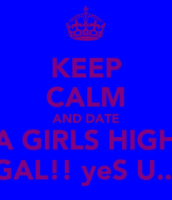 KEEP CALM AND DATE A GIRLS HIGH GAL!! yeS U...
