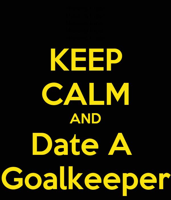 KEEP CALM AND Date A  Goalkeeper