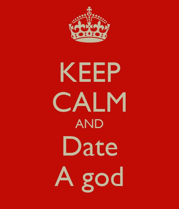 KEEP CALM AND Date A god