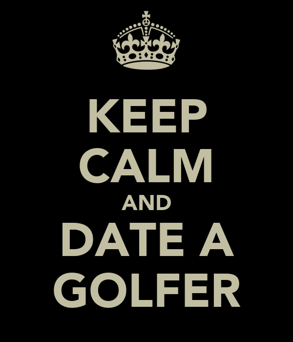 KEEP CALM AND DATE A GOLFER