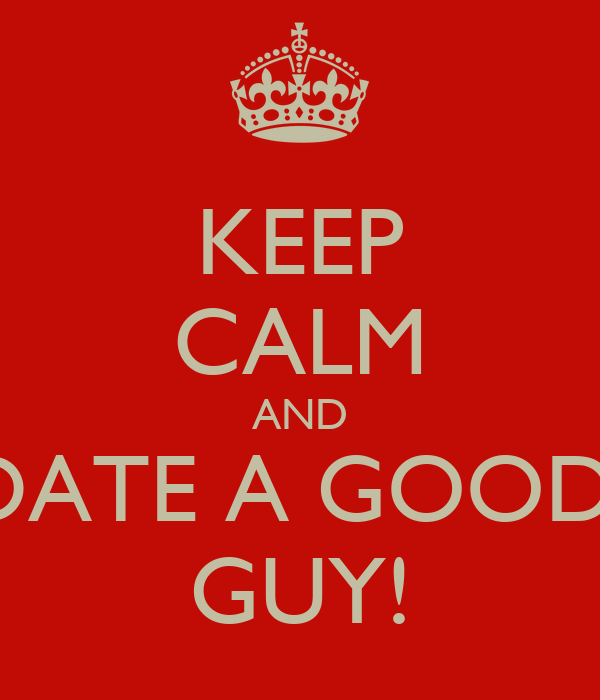 KEEP CALM AND DATE A GOOD  GUY!