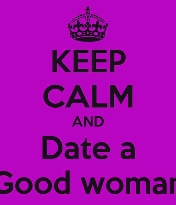 KEEP CALM AND Date a Good woman