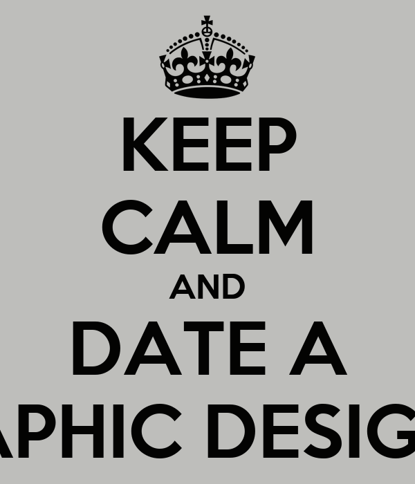 KEEP CALM AND DATE A GRAPHIC DESIGNER