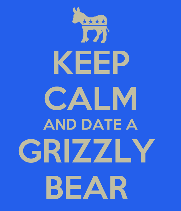 KEEP CALM AND DATE A GRIZZLY  BEAR