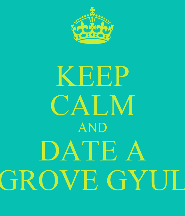 KEEP CALM AND DATE A GROVE GYUL