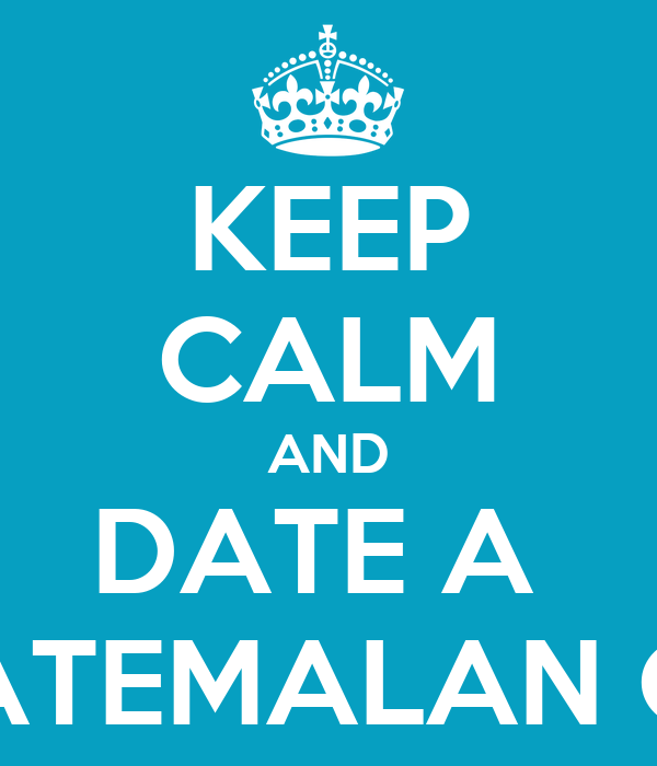 KEEP CALM AND DATE A  GUATEMALAN GUY