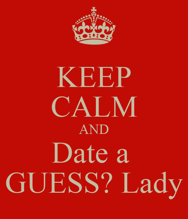 KEEP CALM AND Date a  GUESS? Lady