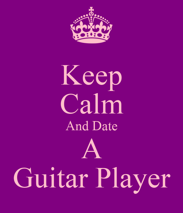 Keep Calm And Date A Guitar Player