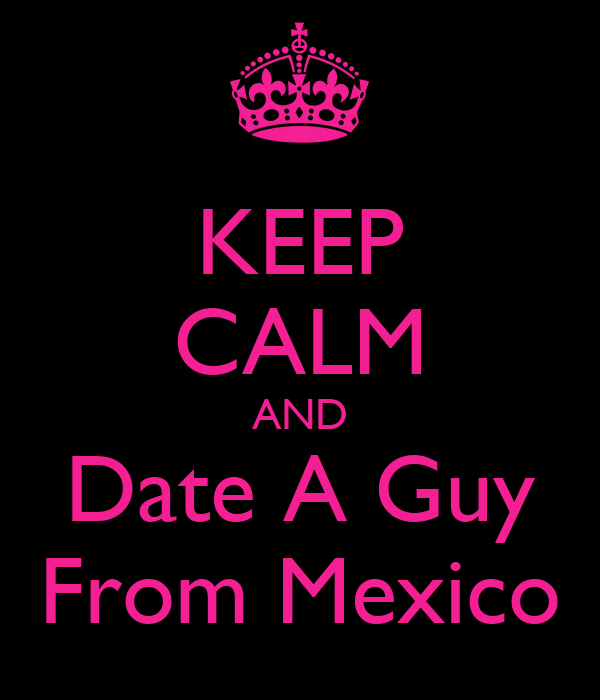 KEEP CALM AND Date A Guy From Mexico