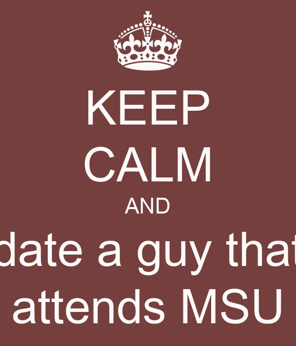 KEEP CALM AND date a guy that attends MSU
