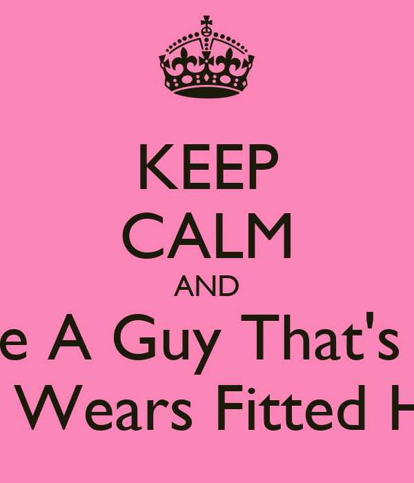 KEEP CALM AND Date A Guy That's Tall And Wears Fitted Hats