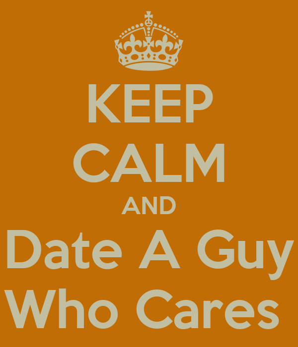 KEEP CALM AND Date A Guy Who Cares