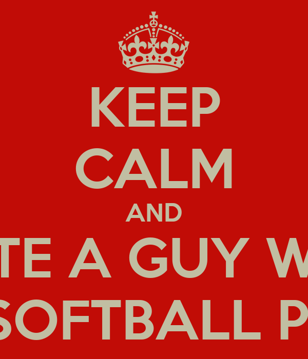 KEEP CALM AND DATE A GUY WHO LOVES SOFTBALL PLAYERS
