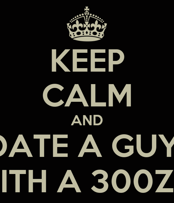 KEEP CALM AND DATE A GUY  WITH A 300ZX