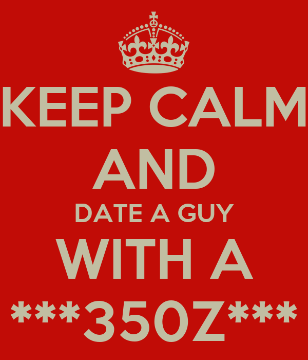 KEEP CALM AND DATE A GUY WITH A ***350Z***