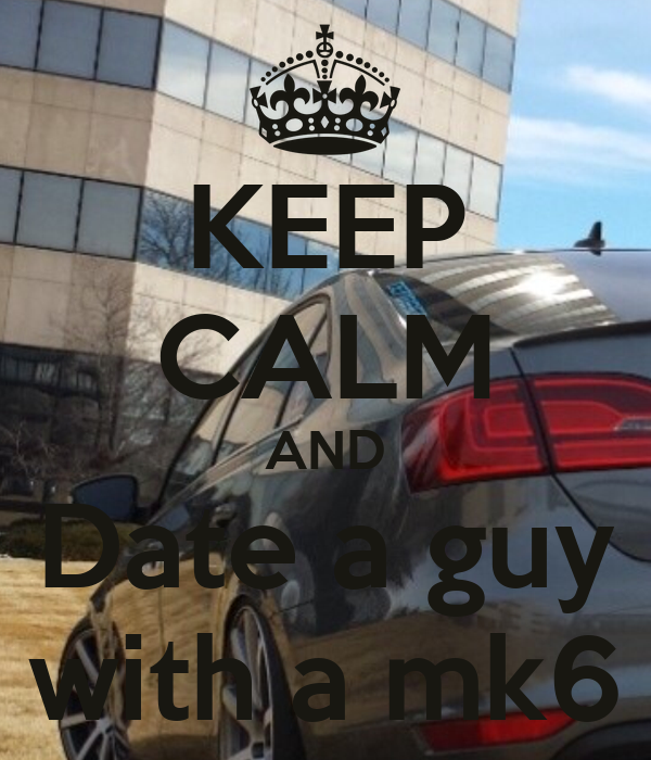 KEEP CALM AND Date a guy with a mk6