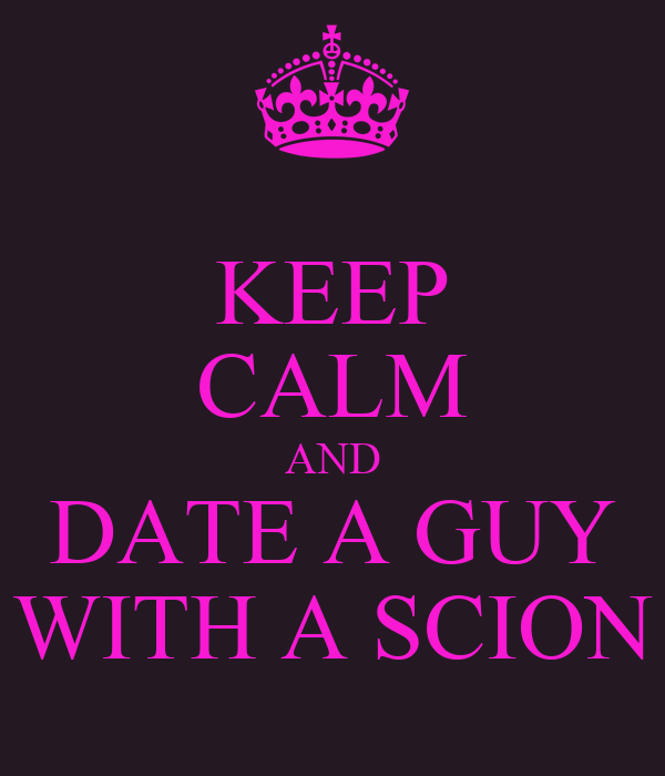 KEEP CALM AND DATE A GUY WITH A SCION
