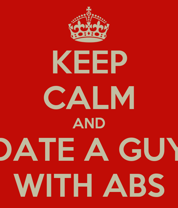 KEEP CALM AND DATE A GUY WITH ABS