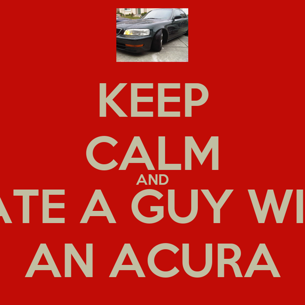 KEEP CALM AND DATE A GUY WITH AN ACURA