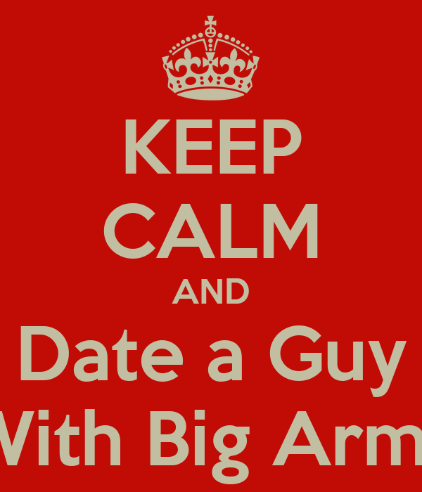 KEEP CALM AND Date a Guy With Big Arms