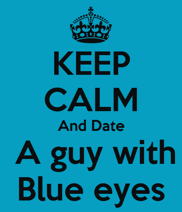 KEEP CALM And Date  A guy with Blue eyes