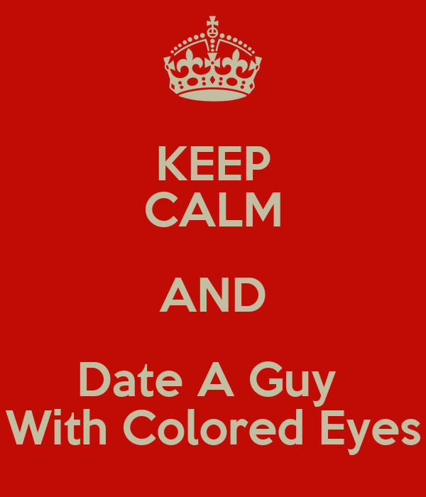 KEEP CALM AND Date A Guy  With Colored Eyes