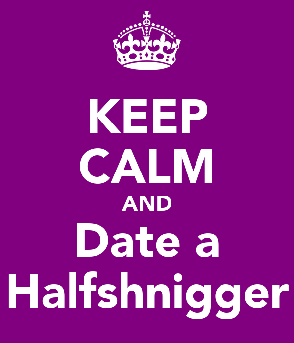 KEEP CALM AND Date a Halfshnigger