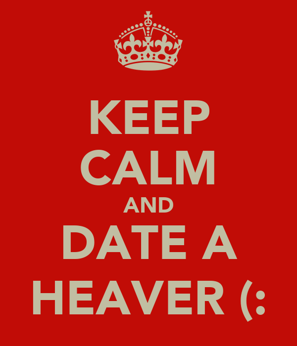 KEEP CALM AND DATE A HEAVER (: