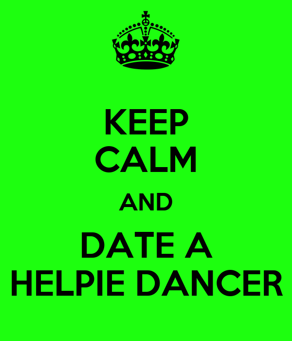 KEEP CALM AND DATE A HELPIE DANCER