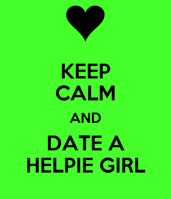 KEEP CALM AND DATE A HELPIE GIRL