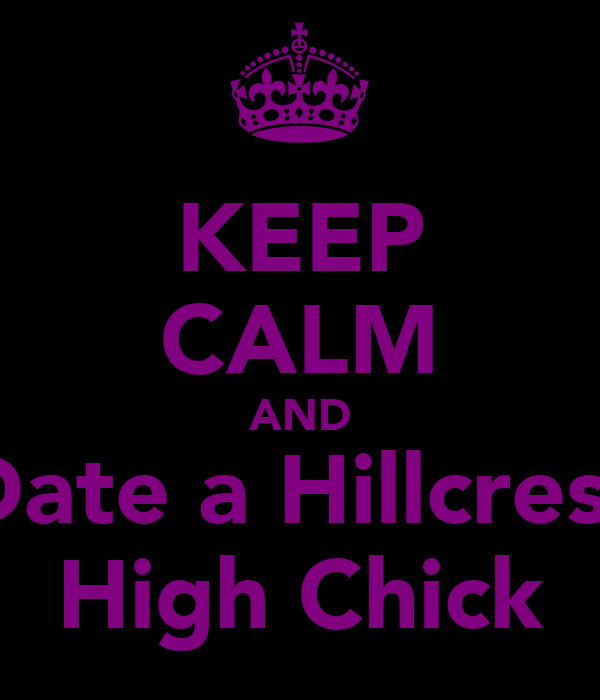 KEEP CALM AND Date a Hillcrest High Chick