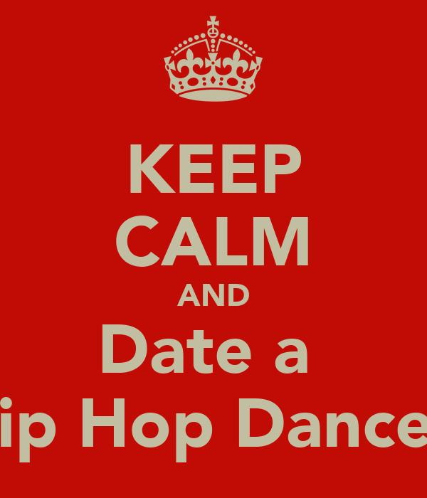 KEEP CALM AND Date a  Hip Hop Dancer