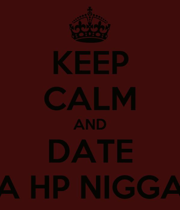 KEEP CALM AND DATE A HP NIGGA