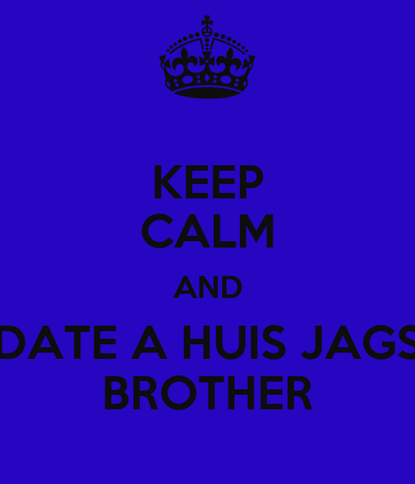 KEEP CALM AND DATE A HUIS JAGS BROTHER