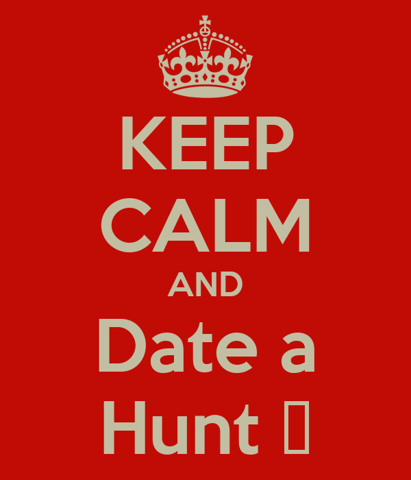 KEEP CALM AND Date a Hunt ♡
