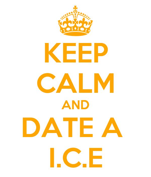 KEEP CALM AND DATE A  I.C.E