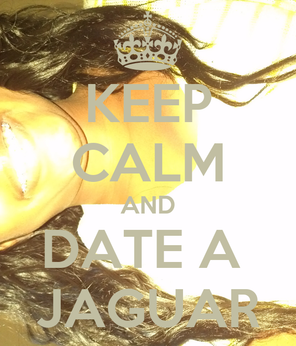 KEEP CALM AND DATE A  JAGUAR
