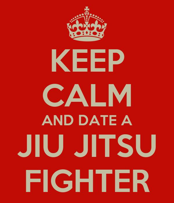 KEEP CALM AND DATE A JIU JITSU FIGHTER