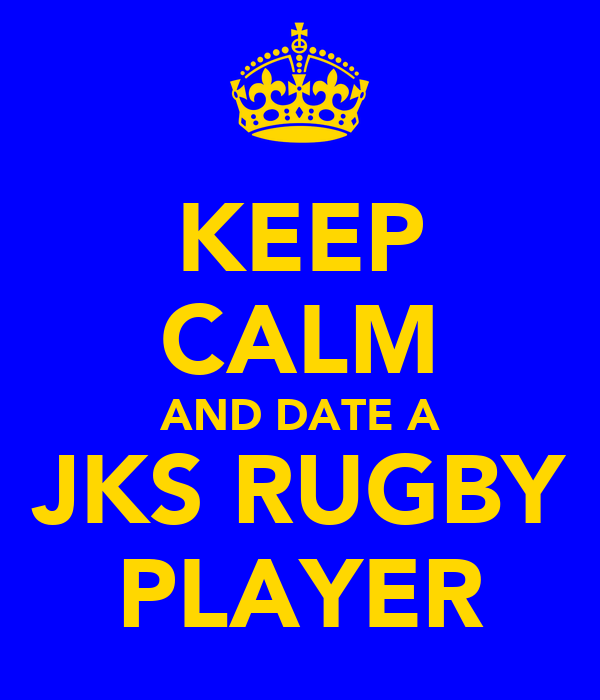 KEEP CALM AND DATE A JKS RUGBY PLAYER