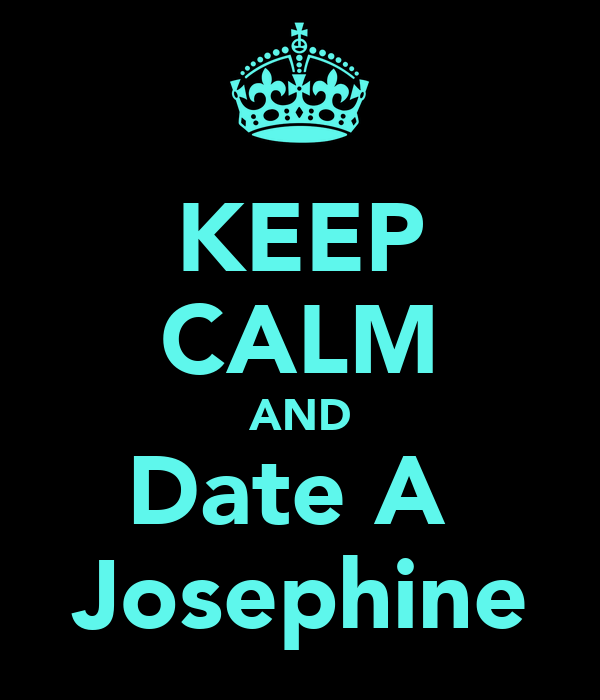 KEEP CALM AND Date A  Josephine